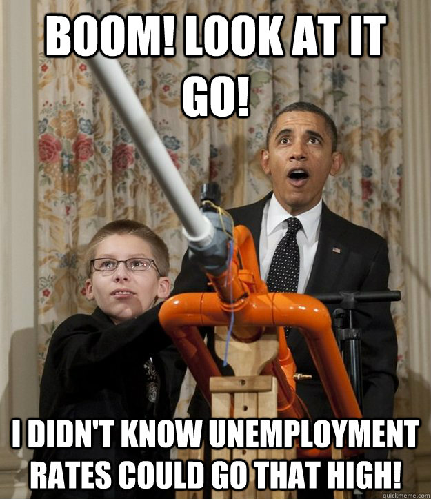 Boom! Look at it go! I didn't know unemployment rates could go that high! - Boom! Look at it go! I didn't know unemployment rates could go that high!  Obama Unemployment