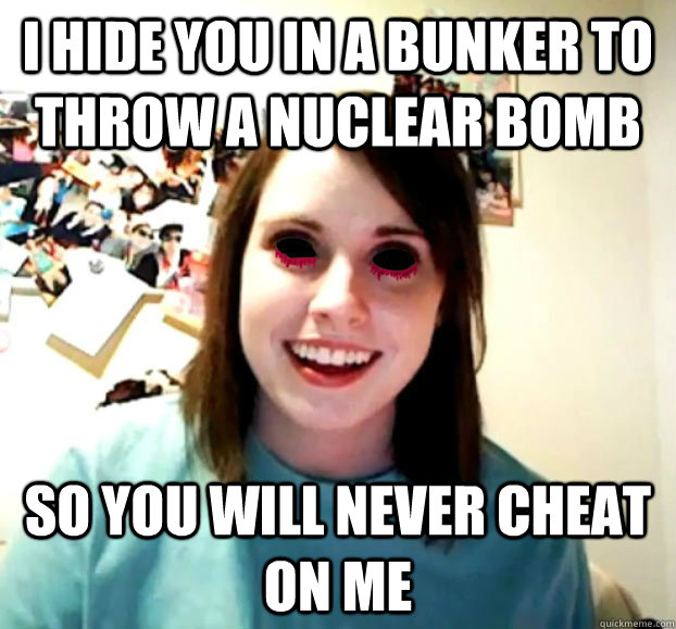 i hide you in a bunker to throw a nuclear bomb So you will never cheat on me