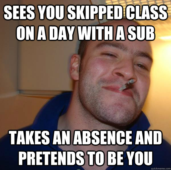 Sees you skipped class on a day with a sub takes an absence and pretends to be you - Sees you skipped class on a day with a sub takes an absence and pretends to be you  Misc