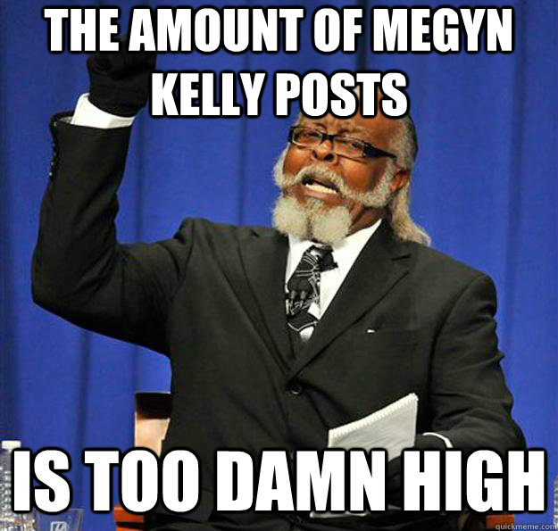 the amount of megyn kelly posts is too damn high  Jimmy McMillan