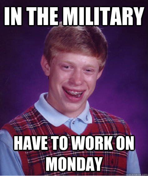 in the military have to work on monday - in the military have to work on monday  Bad Luck Brian