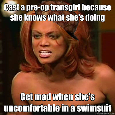 Cast a pre-op transgirl because she knows what she's doing Get mad when she's uncomfortable in a swimsuit  Scumbag Tyra