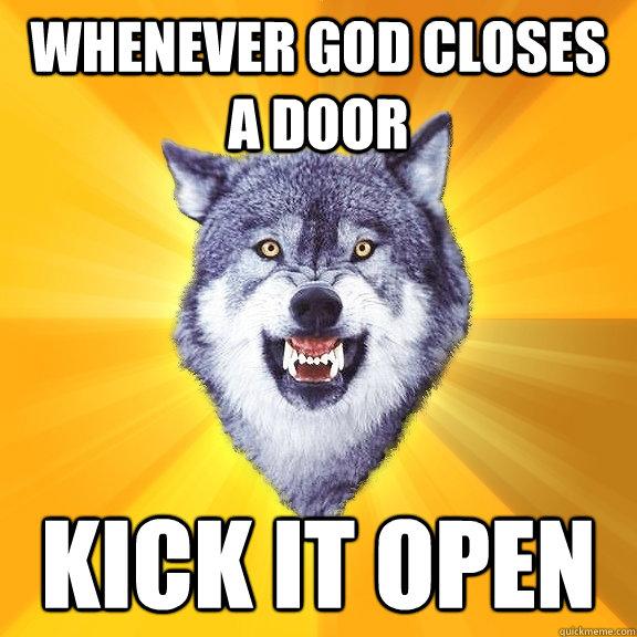 whenever god closes a door kick it open - whenever god closes a door kick it open  Courage Wolf