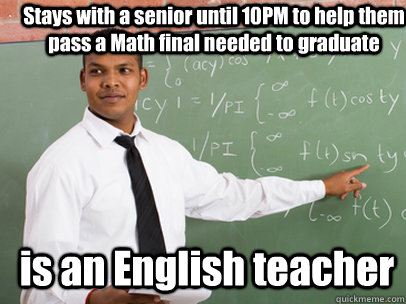 Stays with a senior until 10PM to help them pass a Math final needed to graduate is an English teacher - Stays with a senior until 10PM to help them pass a Math final needed to graduate is an English teacher  Good Guy Teacher