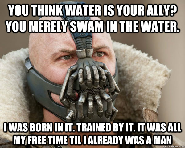 You think water is your ally? you merely swam in the water. i was born in it. trained by it. it was all my free time til i already was a man