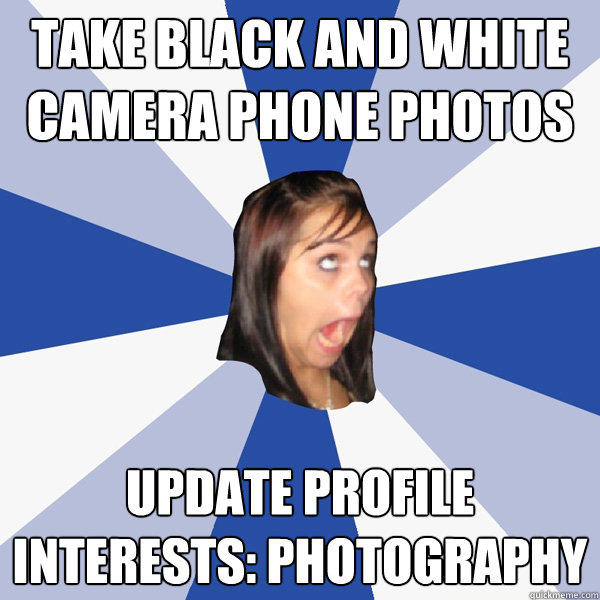 TAKE black and white camera phone photos update profile interests: photography - TAKE black and white camera phone photos update profile interests: photography  Annoying Facebook Girl