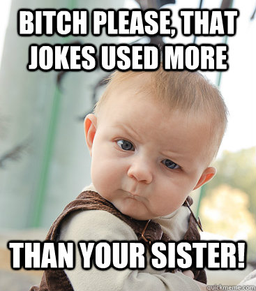 Bitch please, that jokes used more than your sister!  skeptical baby