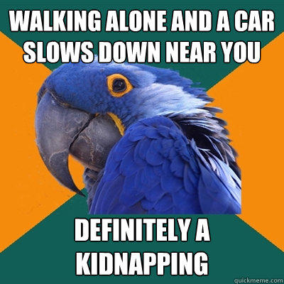 Walking alone and a car slows down near you definitely a kidnapping - Walking alone and a car slows down near you definitely a kidnapping  Paranoid Parrot
