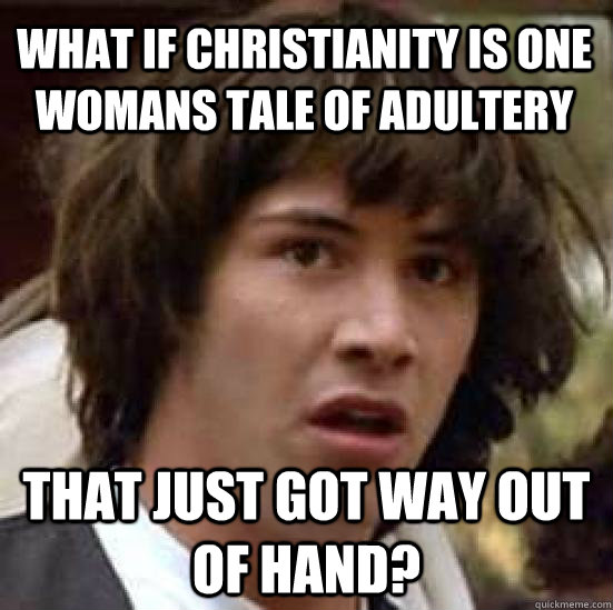 what if christianity is one womans tale of adultery that just got way out of hand? - what if christianity is one womans tale of adultery that just got way out of hand?  conspiracy keanu