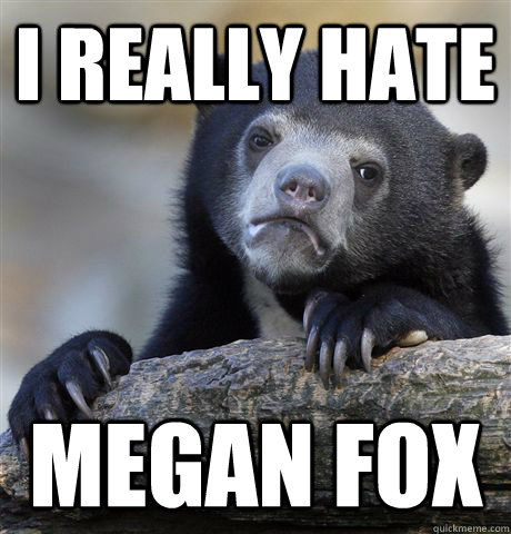 I really hate megan fox - I really hate megan fox  Confession Bear