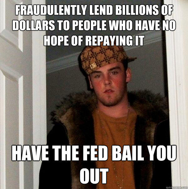Fraudulently lend billions of dollars to people who have no hope of repaying it have the fed bail you out - Fraudulently lend billions of dollars to people who have no hope of repaying it have the fed bail you out  Scumbag Steve