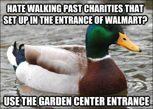 Hate walking past charities that set up in the entrance of walmart? use the garden center entrance  - Hate walking past charities that set up in the entrance of walmart? use the garden center entrance   Actual Advice Mallard