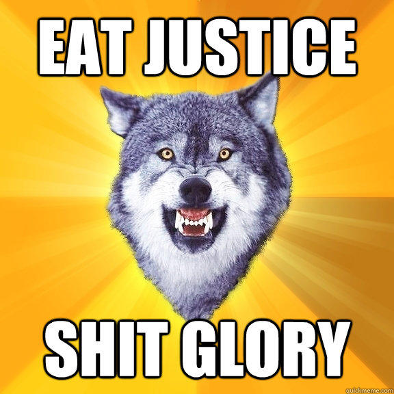 EAT JUSTICE SHIT GLORY - EAT JUSTICE SHIT GLORY  Courage Wolf