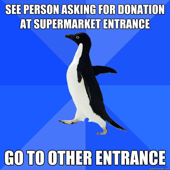 See person asking for donation at supermarket entrance Go to other entrance - See person asking for donation at supermarket entrance Go to other entrance  Socially Awkward Penguin
