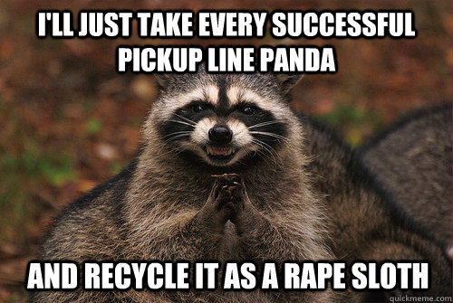 i'll just take every successful pickup line panda and recycle it as a rape sloth - i'll just take every successful pickup line panda and recycle it as a rape sloth  Insidious Racoon 2