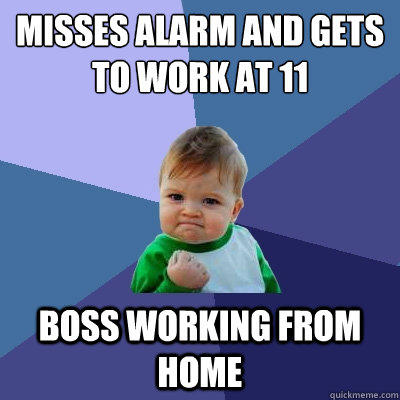 Misses alarm and gets to work at 11 Boss working from home - Misses alarm and gets to work at 11 Boss working from home  Success Kid