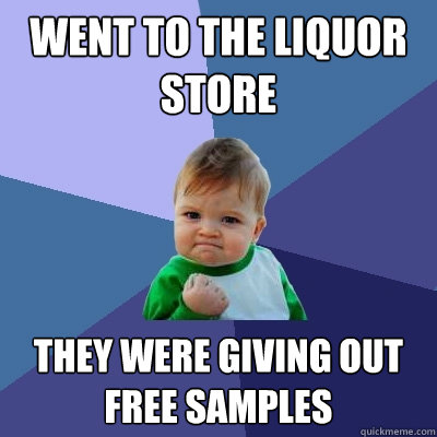 Went to the liquor store They were giving out free samples - Went to the liquor store They were giving out free samples  Success Kid