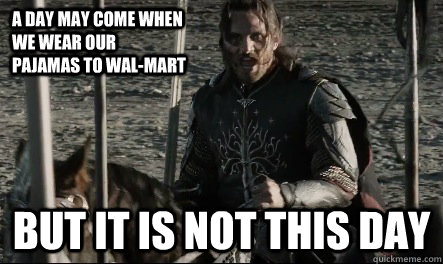 A day may come when we wear our pajamas to Wal-mart But it is not this day  Not This Day Aragorn
