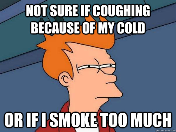 Not sure if coughing because of my cold Or if i smoke too much - Not sure if coughing because of my cold Or if i smoke too much  Misc