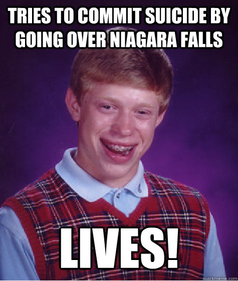 Tries to commit suicide by going over Niagara falls lives! - Tries to commit suicide by going over Niagara falls lives!  Bad Luck Brian