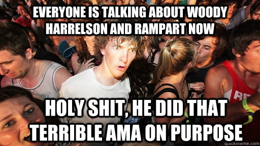 Everyone is talking about woody harrelson and rampart now holy shit, he did that terrible AMA on purpose - Everyone is talking about woody harrelson and rampart now holy shit, he did that terrible AMA on purpose  Sudden Clarity Clarence