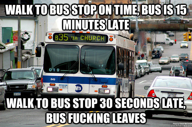 Walk to bus stop on time, bus is 15 minutes late Walk to bus stop 30 seconds late, bus fucking leaves  Scumbag Bus