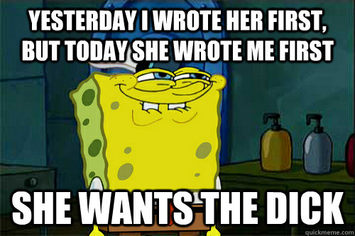 Yesterday I wrote her first, but today she wrote me first She wants the dick - Yesterday I wrote her first, but today she wrote me first She wants the dick  Dont You Spongebob