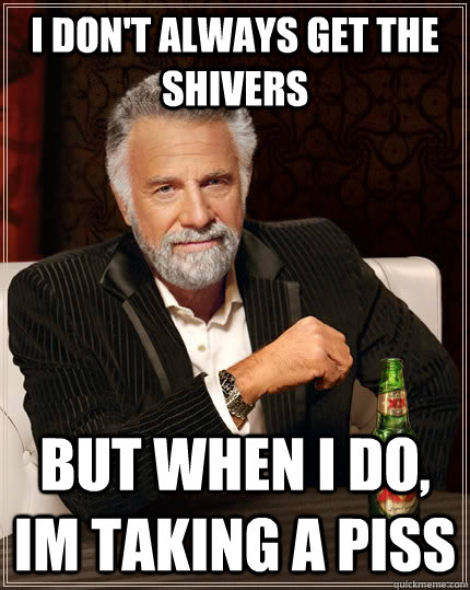 I don't always get the shivers but when i do, im taking a piss - I don't always get the shivers but when i do, im taking a piss  The Most Interesting Man In The World