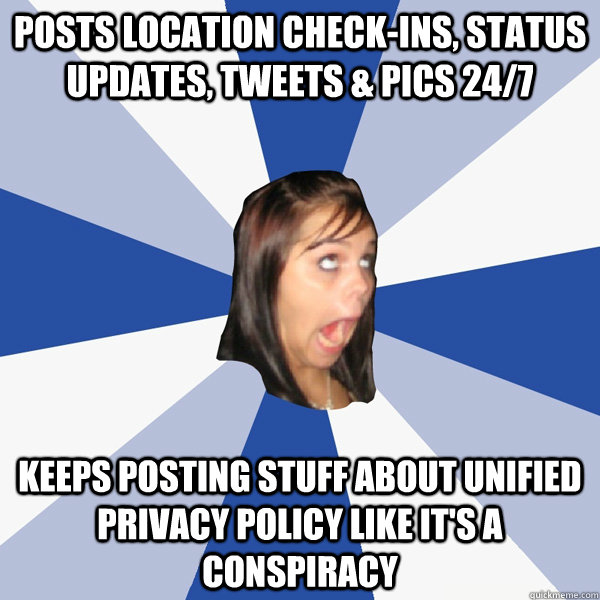 posts location check-ins, status updates, tweets & pics 24/7 keeps posting stuff about unified privacy policy like it's a conspiracy - posts location check-ins, status updates, tweets & pics 24/7 keeps posting stuff about unified privacy policy like it's a conspiracy  Annoying Facebook Girl