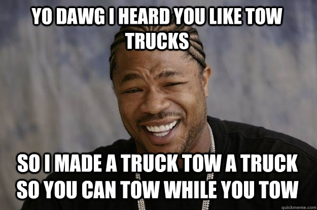Yo dawg I heard you like tow trucks so i made a truck tow a truck so you can tow while you tow - Yo dawg I heard you like tow trucks so i made a truck tow a truck so you can tow while you tow  Misc