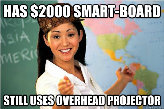 Has $2000 Smart-board Still uses overhead projector - Has $2000 Smart-board Still uses overhead projector  Scumbag Teacher