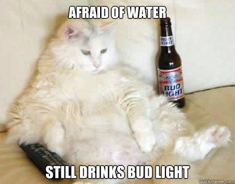afraid of water still drinks bud light
