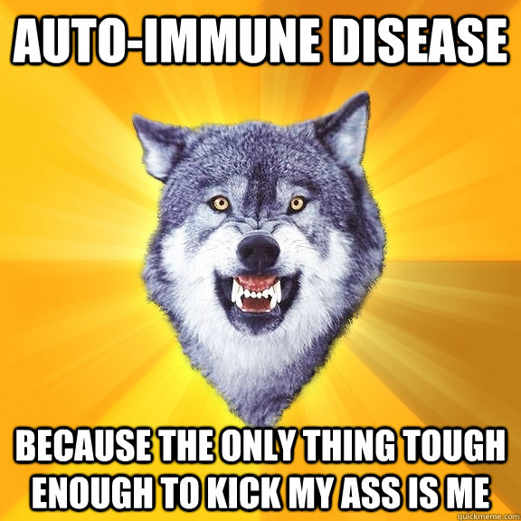 auto-immune disease because the only thing tough enough to kick my ass is me - auto-immune disease because the only thing tough enough to kick my ass is me  Courage Wolf