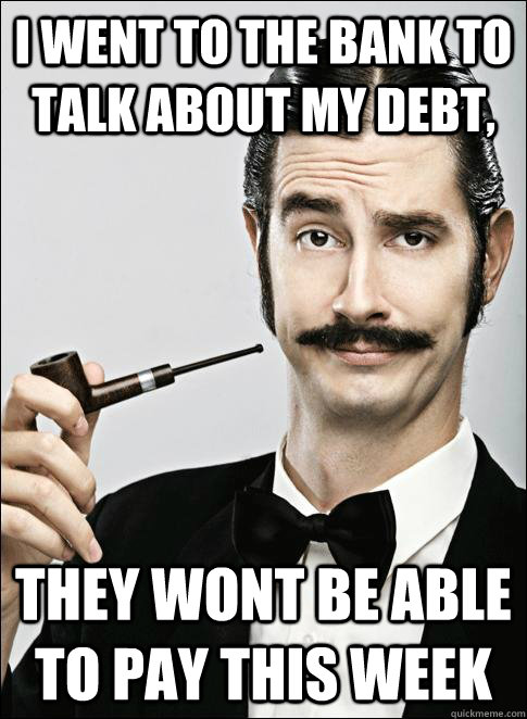 I went to the bank to talk about my debt, They wont be able to pay this week
