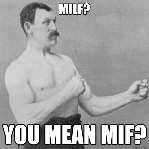 MILF? You mean MIF? - MILF? You mean MIF?  overly manly man