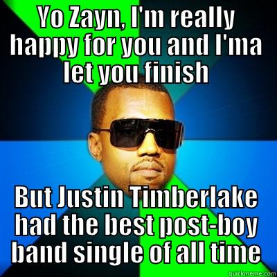 YO ZAYN, I'M REALLY HAPPY FOR YOU AND I'MA LET YOU FINISH BUT JUSTIN TIMBERLAKE HAD THE BEST POST-BOY BAND SINGLE OF ALL TIME Interrupting Kanye