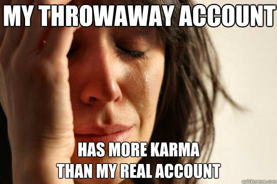 My Throwaway account Has more karma  than my real account - My Throwaway account Has more karma  than my real account  First World Problems