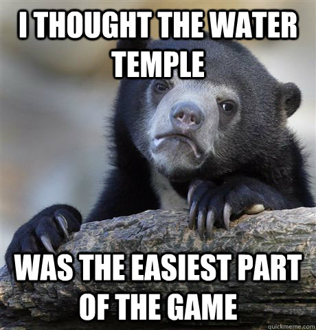 I thought the Water Temple Was the easiest part of the game - I thought the Water Temple Was the easiest part of the game  Confession Bear