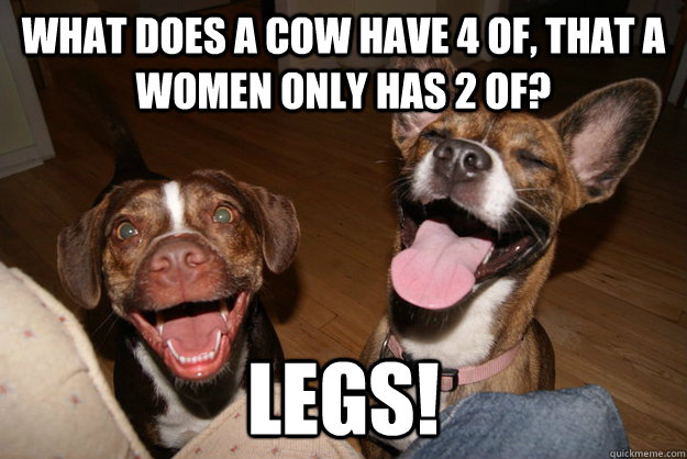What does a cow have 4 of, that a women only has 2 of? legs! - What does a cow have 4 of, that a women only has 2 of? legs!  Clean Joke Puppies