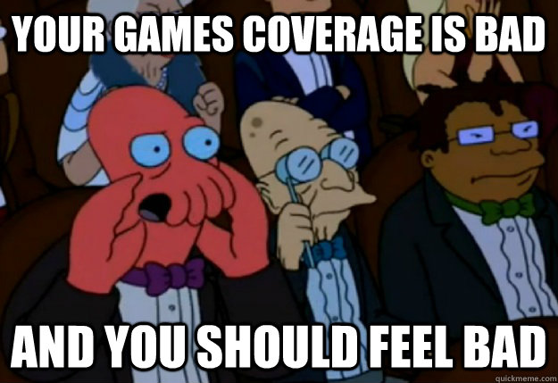 Your games coverage is bad and you should feel bad