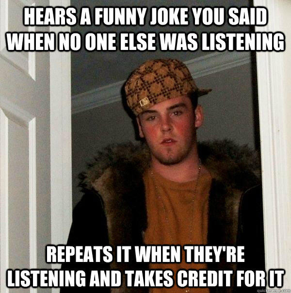 Hears a funny joke you said when no one else was listening Repeats it when they're listening and takes credit for it - Hears a funny joke you said when no one else was listening Repeats it when they're listening and takes credit for it  Scumbag Steve