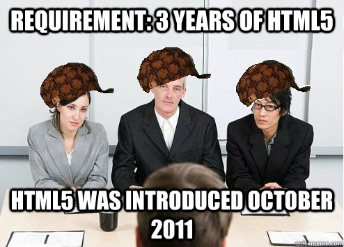 Requirement: 3 years of HTML5 HTML5 was introduced October 2011  Scumbag Employer