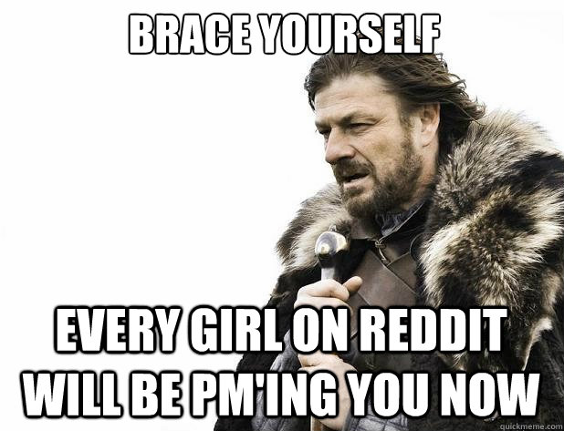 brace yourself every girl on reddit will be pm'ing you now - brace yourself every girl on reddit will be pm'ing you now  Misc