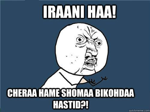 IRAANI HAA! CHERAA HAME SHOMAA BIKOHDAA HASTID?!