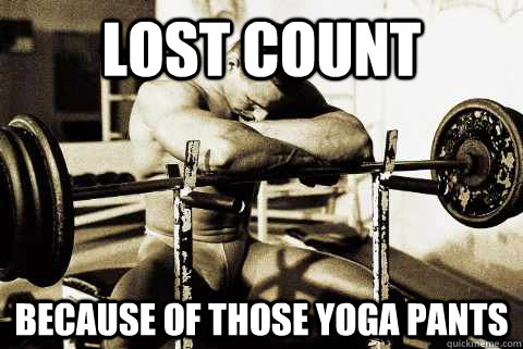 lost count because of those yoga pants - lost count because of those yoga pants  sad gym rat