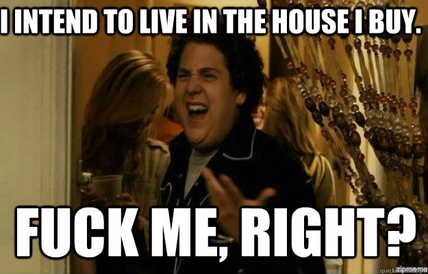 I intend to live in the house I buy. FUCK ME, RIGHT? - I intend to live in the house I buy. FUCK ME, RIGHT?  fuck me right
