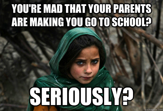 You're mad that your parents are making you go to school? seriously?