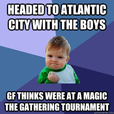 Headed to Atlantic City with the boys Gf thinks were at a Magic The Gathering tournament - Headed to Atlantic City with the boys Gf thinks were at a Magic The Gathering tournament  Success Kid
