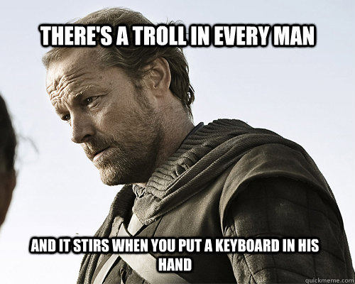 There's a troll in every man and it stirs when you put a keyboard in his hand