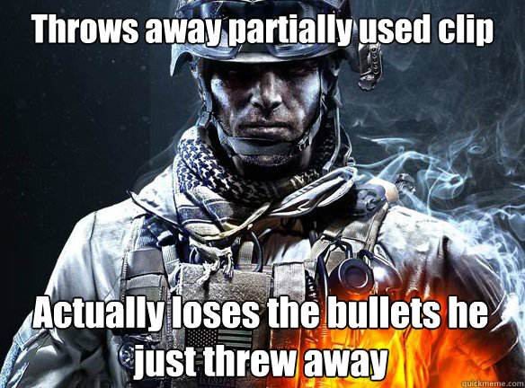 Throws away partially used clip Actually loses the bullets he just threw away